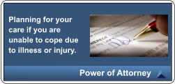 Planning for your care if you are unable to cope due to illness or injury. Power of Attorney